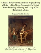 A Social History of the American Negro: Being a History of the Negro Problem in the United States Including A History and Study of the Republic of Liberia ebook by Benjamin Griffith Brawley