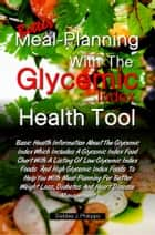 Better Meal-Planning With The Glycemic Index Health Tool - Basic Health Information About The Glycemic Index Which Includes A Glycemic Index Food Chart With A Listing Of Low Glycemic Index Foods And High Glycemic Index Foods ebook by Debbie J. Philipps