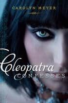 Cleopatra Confesses ebook by Carolyn Meyer
