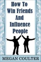 How To Win Friends And Influence People ebook by Megan Coulter