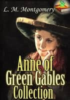 Anne of Green Gables Collection: 11 Classic Works of Lucy Maud Montgomery - (Anne of Green Gables : Anne of Avonlea : Anne of the Island : Anne's House of Dreams : Rainbow Valley : Rilla of Ingleside : Chronicles of Avonlea : PLUS MORE!) ebook by Lucy Maud Montgomery