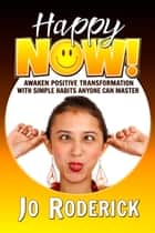 Happy Now! - Awaken Positive Transformation with Simple Habits Anyone Can Master ebook by Jo Roderick