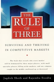 The Rule of Three - Surviving and Thriving in Competitive Markets ebook by Jagdish Sheth,Rajendra Sisodia