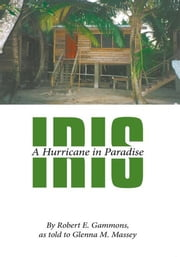 Iris - A Hurricane in Paradise ebook by By Robert E. Gammons, as told to Glenna M. Massey
