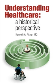 Understanding Healthcare - a historical perspective ebook by Kenneth A. Fisher