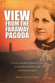 View from the Faraway Pagoda - An Australian Missionary in China from The Boxer Rebellion to The Communist Insurgency ebook by Robert Banks,Linda Banks