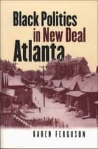 Black Politics in New Deal Atlanta ebook by Karen Ferguson