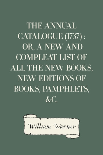 The Annual Catalogue (1737) : Or, A New and Compleat List of All The New Books, New Editions of Books, Pamphlets, &c. ebook by William Warner