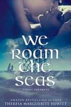 We Roam The Seas: Book 1 The Viking Dreams Series ebook by Theresa Marguerite Hewitt