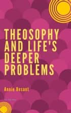 Theosophy and Life's Deeper Problems ebook by Annie Besant