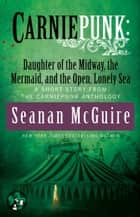 Carniepunk: Daughter of the Midway, the Mermaid, and the Open, Lonely Sea ebook by Seanan McGuire