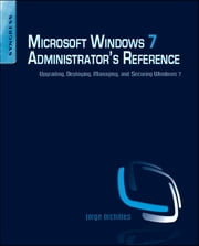Microsoft Windows 7 Administrator's Reference - Upgrading, Deploying, Managing, and Securing Windows 7 ebook by Jorge Orchilles