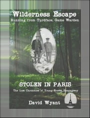 STOLEN IN PARIS: The Lost Chronicles of Young Ernest Hemingway: Wilderness Escape; Running from Turdface, Game Warden ebook by David Wyant