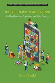 Mobile Makes Learning Free: Building Conceptual, Professional and School Capacity ebook by Handal, Boris