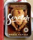 Scratch - Home Cooking for Everyone Made Simple, Fun, and Totally Delicious ebook by Maria Rodale