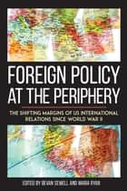 Foreign Policy at the Periphery ebook by Bevan Sewell,Maria Ryan,Robert J. McMahon,David Ekbladh,Andrew Rotter,Alan McPherson,Simon Dalby,Mary Ann Heiss,Ryan Irwin,Phillip Dow,Dustin Walcher,Tanya Harmer,David Ryan,Hal Brands,Maria Ryan