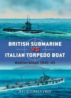 British Submarine vs Italian Torpedo Boat - Mediterranean 1940–43 ebook by David Greentree, Peter Dennis, Mr Ian Palmer