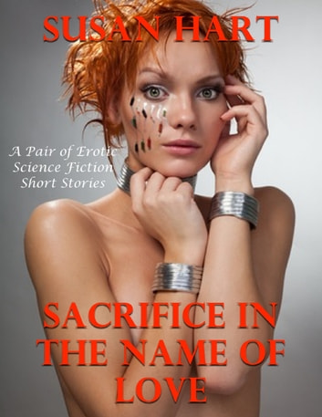 Sacrifice In the Name of Love: A Pair of Erotic Science Fiction Short Stories ebook by Susan Hart