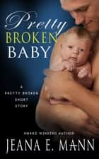 Pretty Broken Baby - A Pretty Broken Short Story ebook by Jeana E. Mann