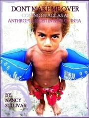 Don't Make Me Over: Coming of age as an anthropologist in New Guinea ebook by Nancy Sullivan