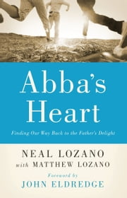 Abba's Heart - Finding Our Way Back to the Father's Delight ebook by Neal Lozano,Matthew Lozano,John Eldredge,John Horn