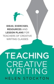 Teaching Creative Writing - Ideas, exercises, resources and lesson plans for teachers of creative-writing classes ebook by Helen Stockton