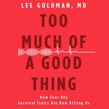 Too Much of a Good Thing - How Four Key Survival Traits Are Now Killing Us audiobook by Lee Goldman,