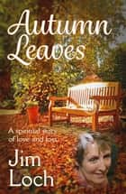 Autumn Leaves - A Spiritual Story of Love and Loss ebook by Jim Loch