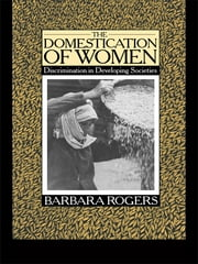 The Domestication of Women - Discrimination in Developing Societies ebook by Barbara Rogers