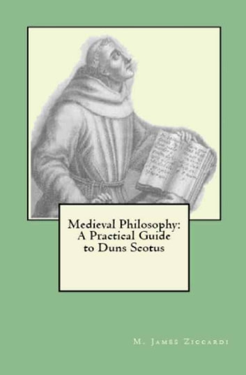 Medieval Philosophy: A Practical Guide to Duns Scotus ebook by M. James Ziccardi