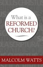What Is a Reformed Church? ebook by Malcolm Watts
