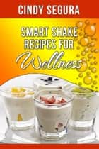 Smart Shake Recipes for Wellness ebook by Cindy Segura