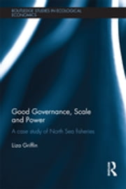Good Governance, Scale and Power - A Case Study of North Sea Fisheries ebook by Liza Griffin