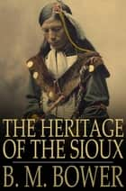 The Heritage of the Sioux ebook by B. M. Bower