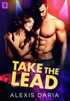 Take the Lead - A Dance-Off Novel ebook by Alexis Daria