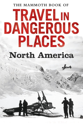 The Mammoth Book of Travel in Dangerous Places: North America eBook by John Keay