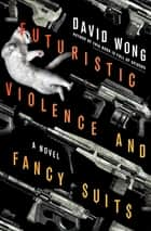 Futuristic Violence and Fancy Suits - A Novel ebook by David Wong, Jason Pargin
