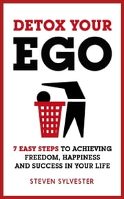 Detox Your Ego - 7 easy steps to achieving freedom, happiness and success in your life ebook by Steven Sylvester