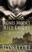 Agnes Moor's Wild Knight ebook by Alyssa Cole