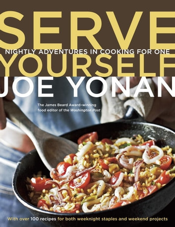 Serve Yourself - Nightly Adventures in Cooking for One ebook by Joe Yonan