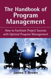 The Handbook of Program Management: How to Facilitate Project Succss with Optimal Program Managment ebook by Brown, James T