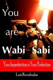 You are Wabi Sabi : Your Imperfection is Your Perfection ebook by Luis Ruvalcaba