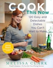 Cook This Now - 120 Easy and Delectable Dishes You Can't Wait to Make ebook by Melissa Clark