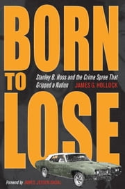Born to Lose: Stanley B. Hoss and the Crime Spree That Gripped a Nation ebook by Hollock, James G.