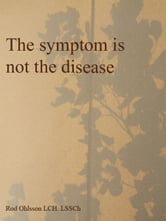 The symptom is not the disease ebook by Rod Ohlsson