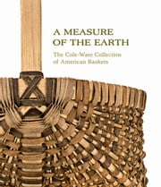 A Measure of the Earth - The Cole-Ware Collection of American Baskets ebook by Nicholas R. Bell,Henry Glassie