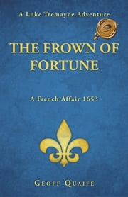 The Frown of Fortune - A Luke Tremayne Adventure...A French Affair 1653 ebook by Geoff Quaife