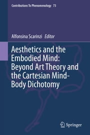 Aesthetics and the Embodied Mind: Beyond Art Theory and the Cartesian Mind-Body Dichotomy ebook by Alfonsina Scarinzi