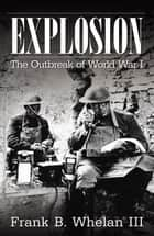 Explosion: The Outbreak of World War I ebook by Frank B. Whelan III