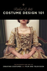 Costume Design 101 - 2nd edition - The Business and Art of Creating Costumes For Film and Television ebook by Richard LaMotte